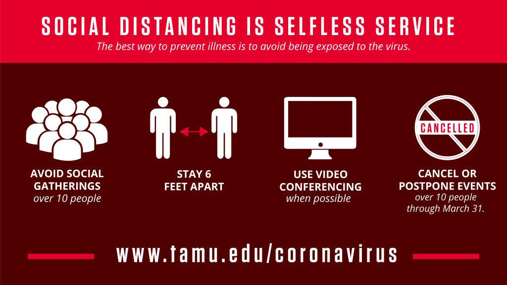 Social Distancing is selfless service. The best way to prevent illness is to avoid being exposed in the first place. Avoid social gatherings over 10 people. Stay 6 feet apart. Use video conferencing when possible. Cancel or avoid events over 10 people. Visit tamu.edu/coronavirus for updates.